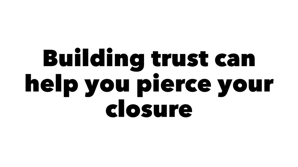 Building trust can help you pierce your closure