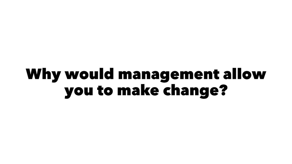Why would management allow you to make change?