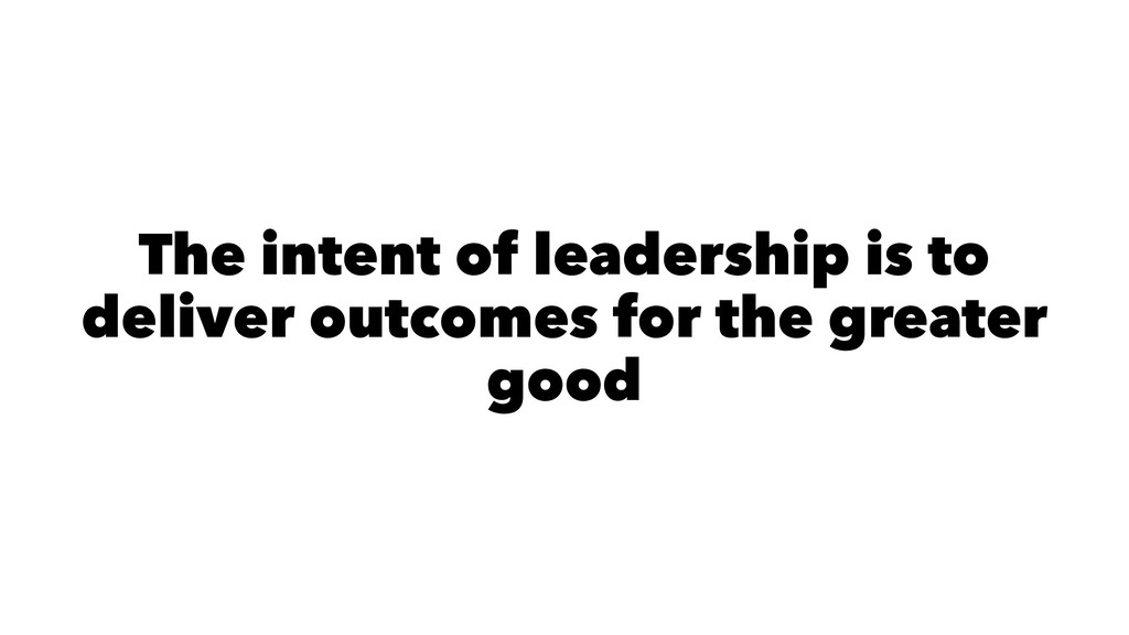 The intent of leadership is to deliver outcomes...
