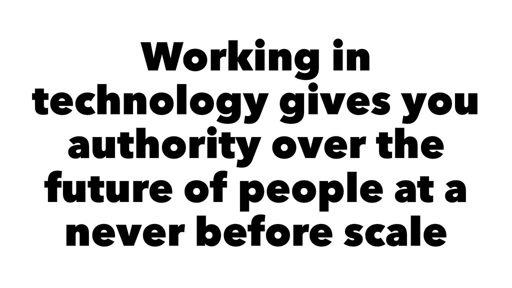 Working in technology gives you authority over ...