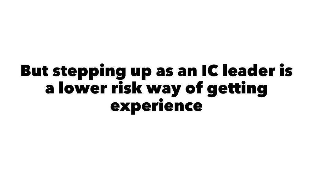 But stepping up as an IC leader is a lower risk...