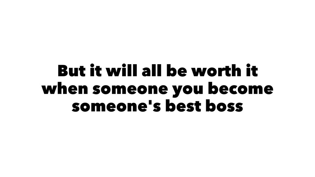 But it will all be worth it when you become som...