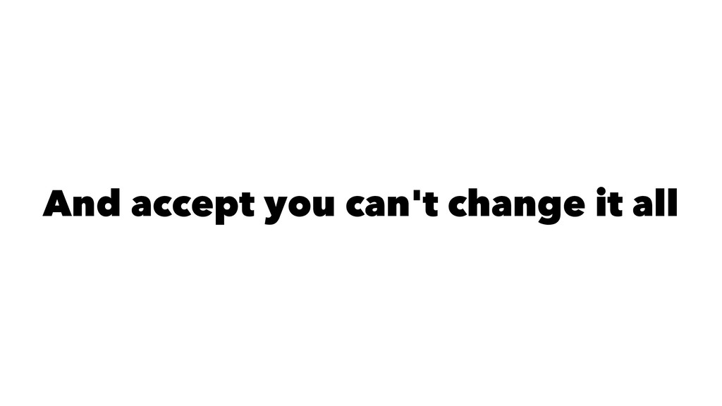 And accept you can't change it all