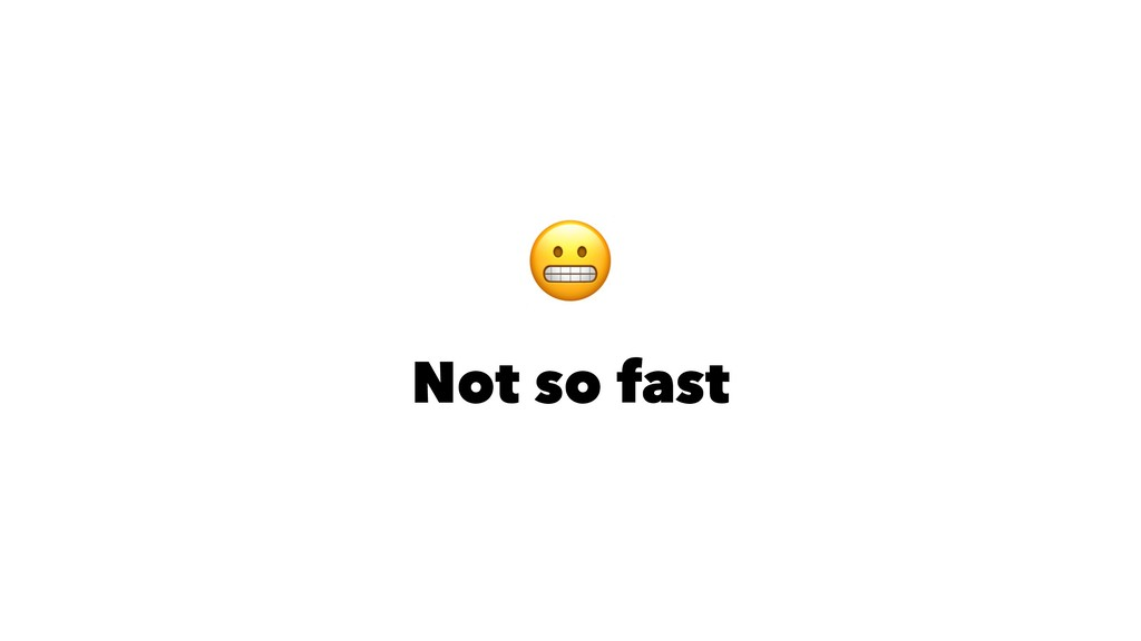 ! Not so fast