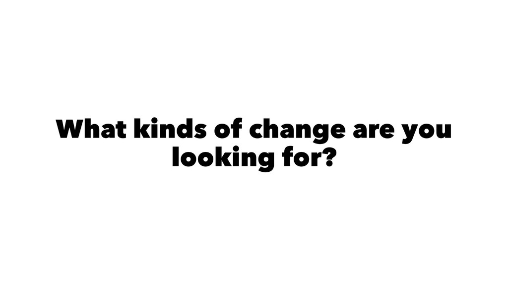 What kinds of change are you looking for?