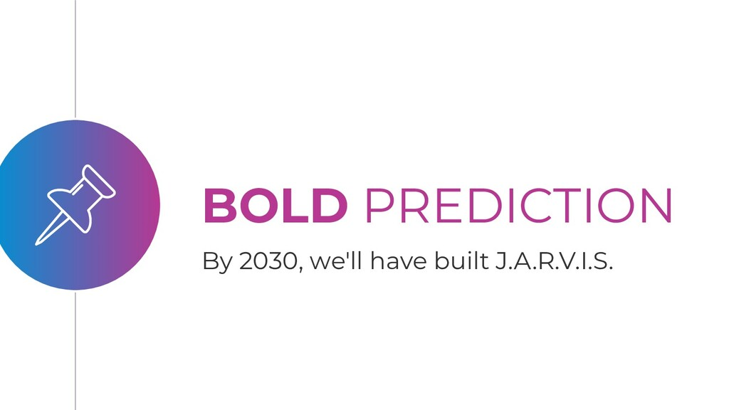 BOLD PREDICTION By 2030, we'll have built J.A.R...