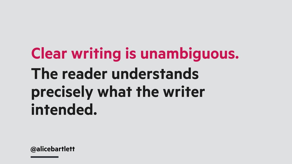 Clear writing is unambiguous. The reader unders...