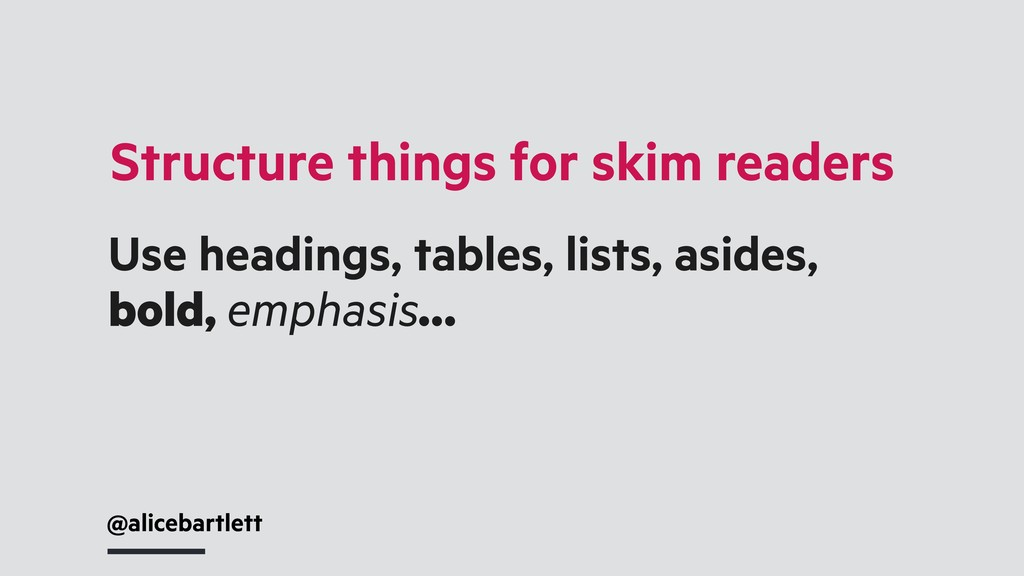Structure things for skim readers @alicebartlet...