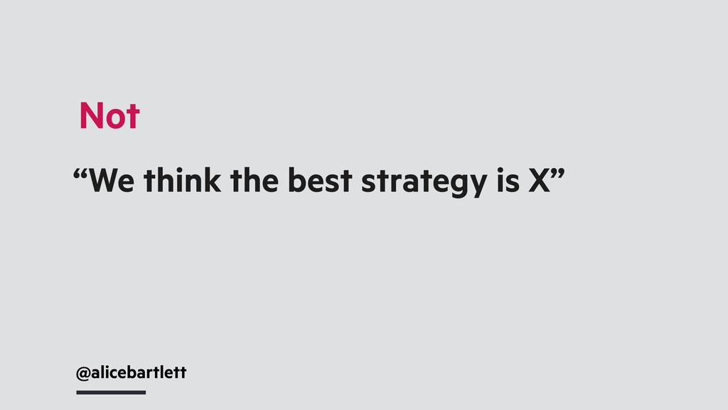 """@alicebartlett """"We think the best strategy is X..."""