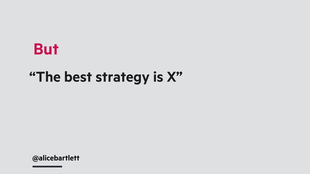 """@alicebartlett """"The best strategy is X"""" But"""