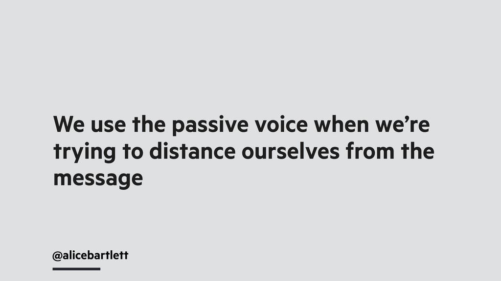 @alicebartlett We use the passive voice when we...