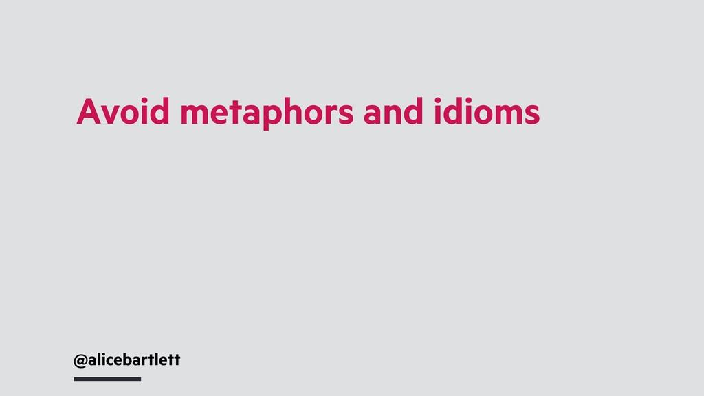 @alicebartlett Avoid metaphors and idioms