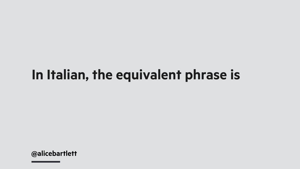 @alicebartlett In Italian, the equivalent phras...