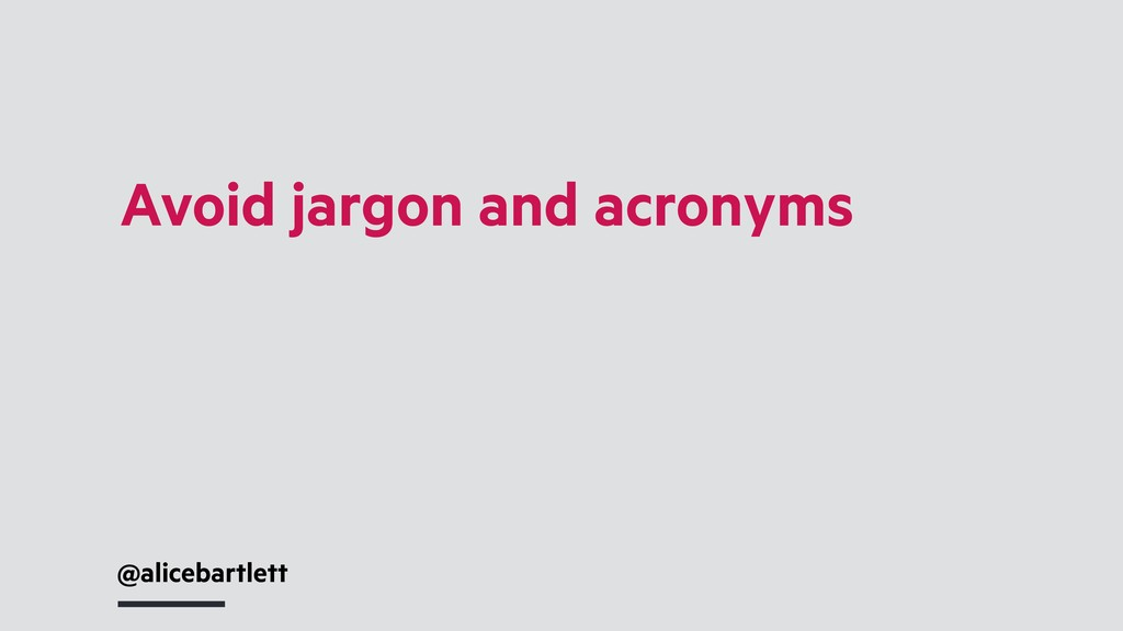 @alicebartlett Avoid jargon and acronyms