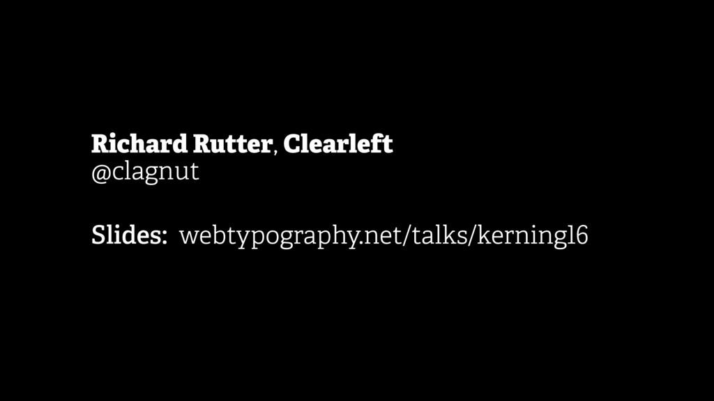 Richard Rutter, Clearleft @clagnut Slides: we...