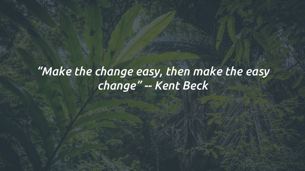 """Make the change easy, then make the easy chang..."