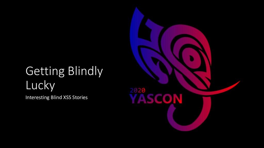 Getting Blindly Lucky Interesting Blind XSS Sto...
