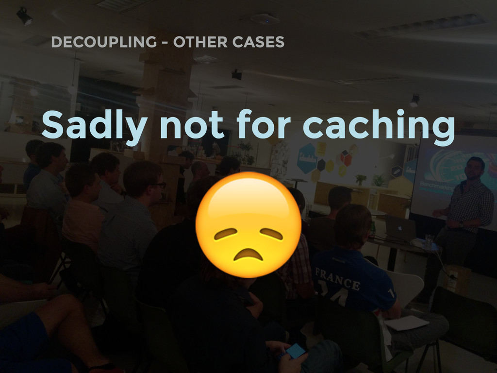 DECOUPLING - OTHER CASES Sadly not for caching