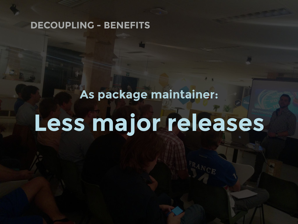 DECOUPLING - BENEFITS As package maintainer: Le...
