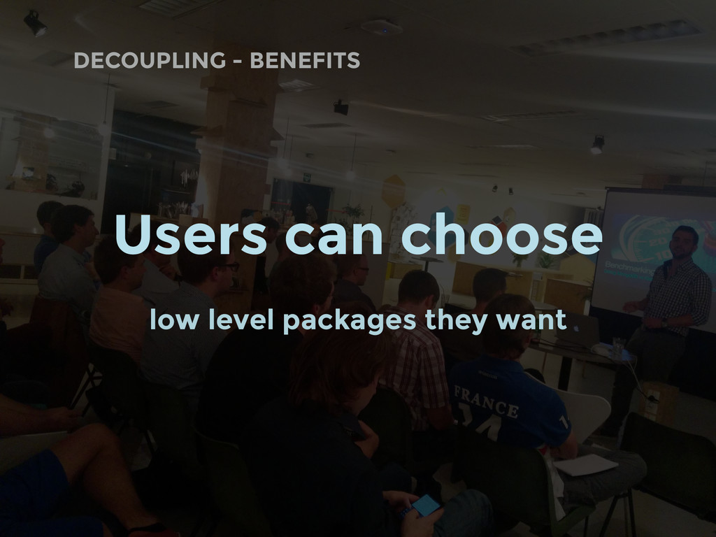 DECOUPLING - BENEFITS Users can choose low leve...