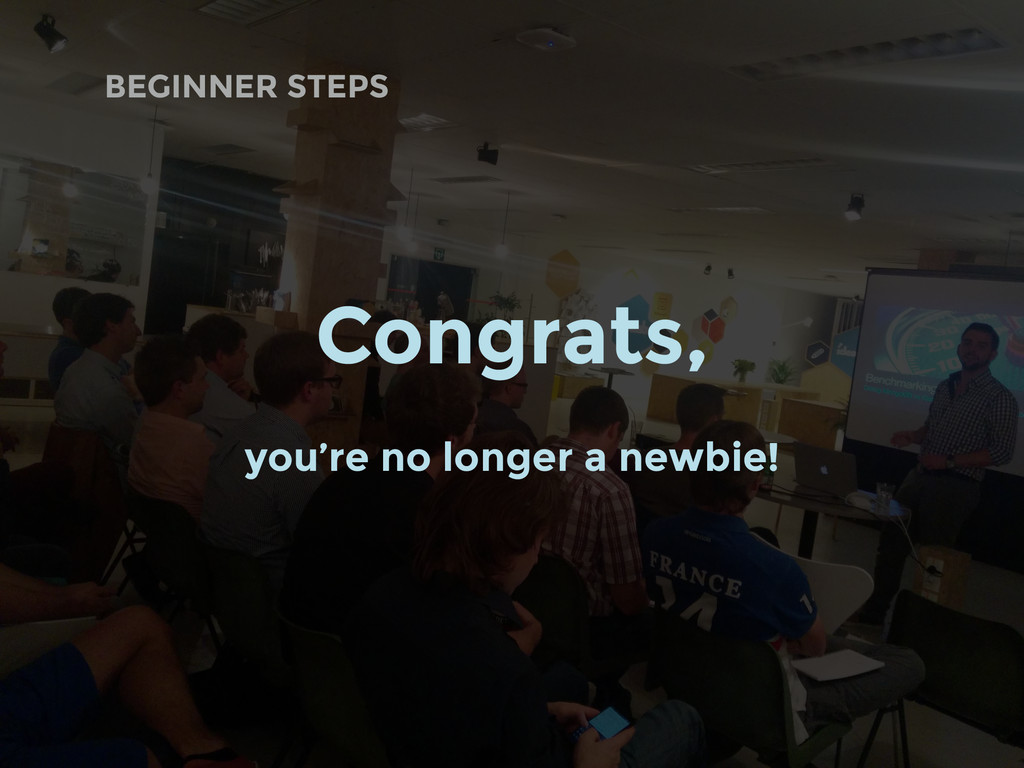 BEGINNER STEPS Congrats, you're no longer a new...