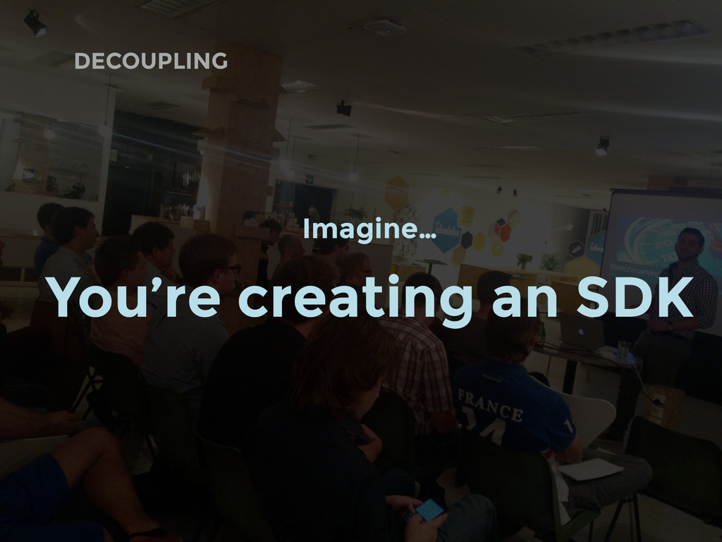 DECOUPLING Imagine… You're creating an SDK