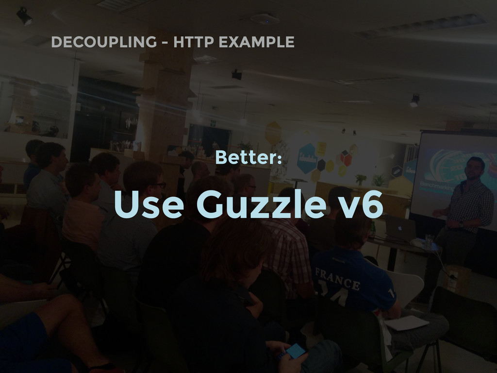 DECOUPLING - HTTP EXAMPLE Better: Use Guzzle v6