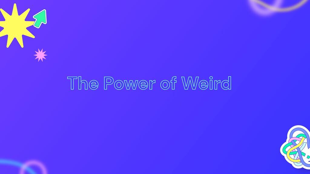 The Power of Weird