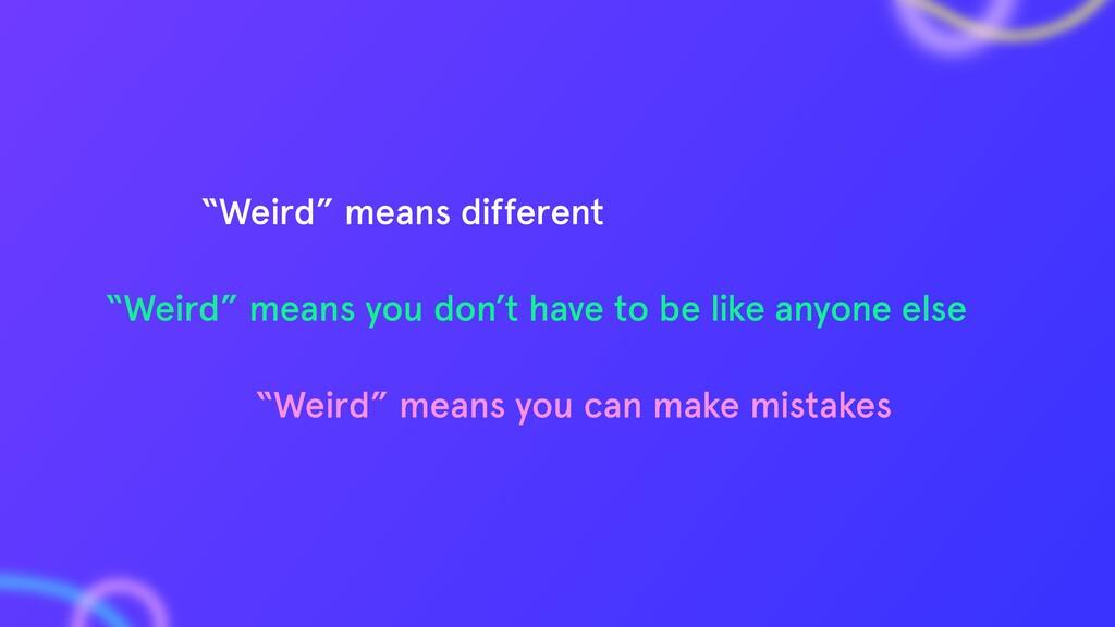 """Weird"" means you can make mistakes ""Weird"" mea..."