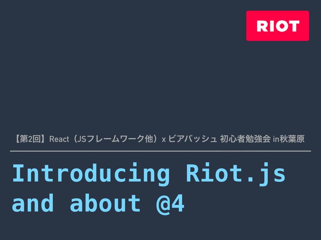 Introducing Riot.js and about @4 ʲୈ2ճʳReactʢJSϑ...