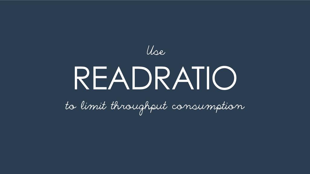 READRATIO Use to limit throughput consumption
