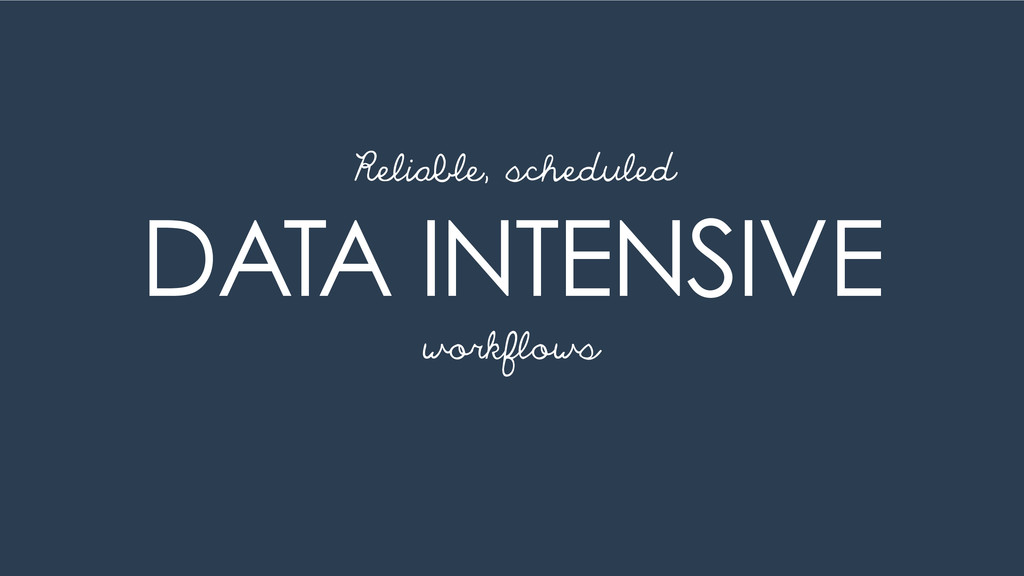 DATA INTENSIVE Reliable, scheduled workflows