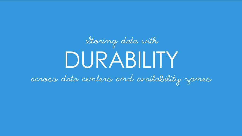 DURABILITY Storing data with across data center...
