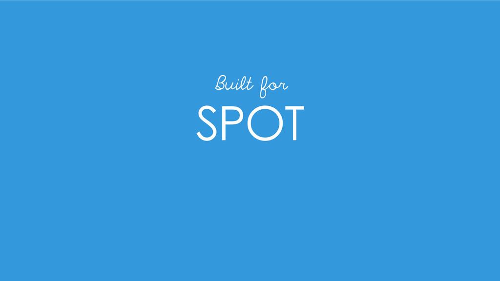 SPOT Built for