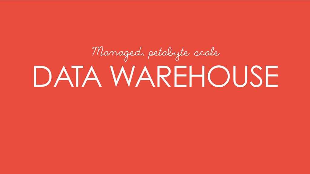 DATA WAREHOUSE Managed, petabyte scale
