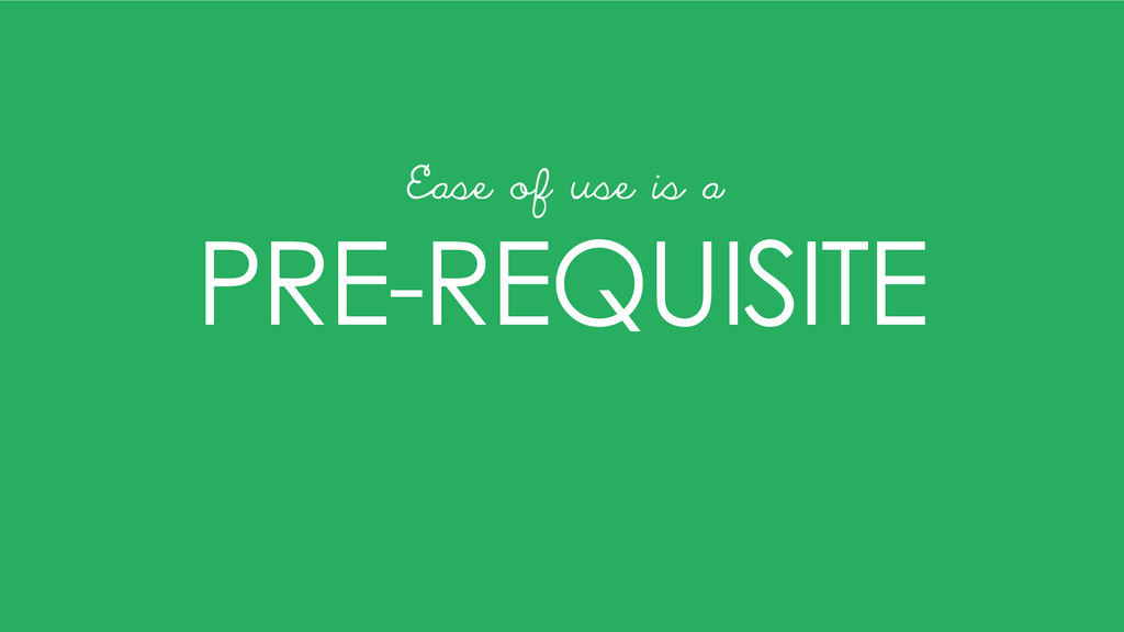PRE-REQUISITE Ease of use is a