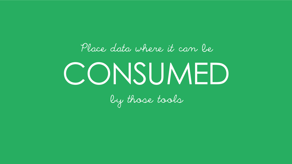 CONSUMED Place data where it can be by those to...