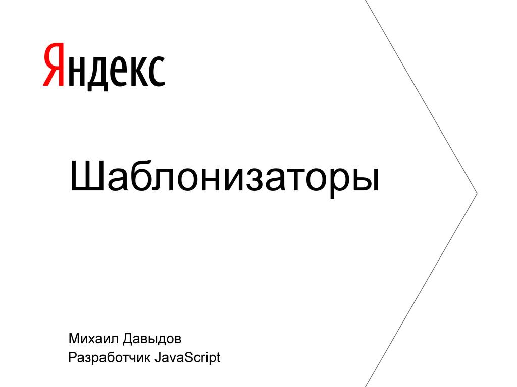 Михаил Давыдов Разработчик JavaScript Шаблониза...