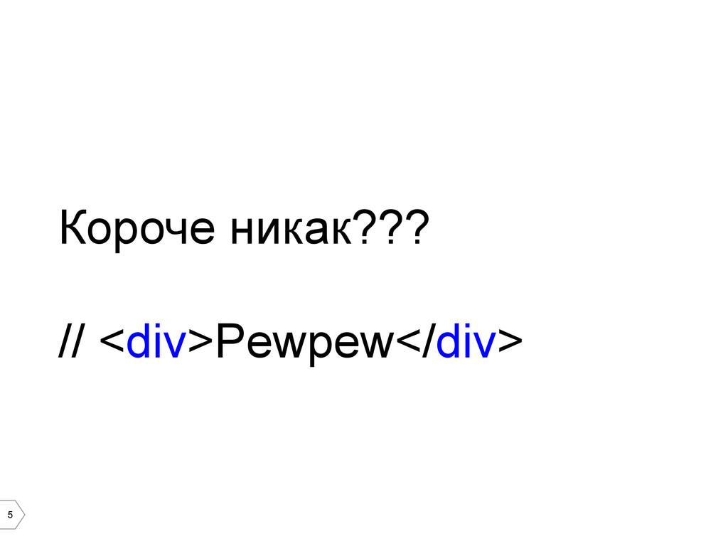 5 Короче никак??? // <div>Pewpew</div>