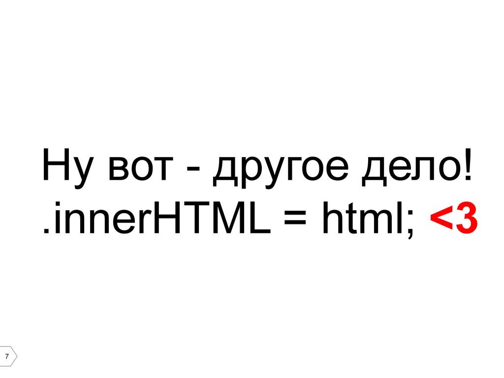 7 Ну вот - другое дело! .innerHTML = html; <3