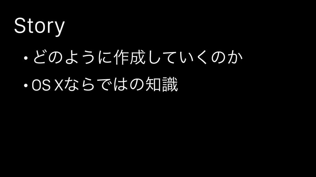 Story • ͲͷΑ͏ʹ࡞͍ͯ͘͠ͷ͔ • OS XͳΒͰͷࣝ