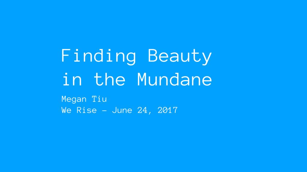 Finding Beauty in the Mundane Megan Tiu We Rise...