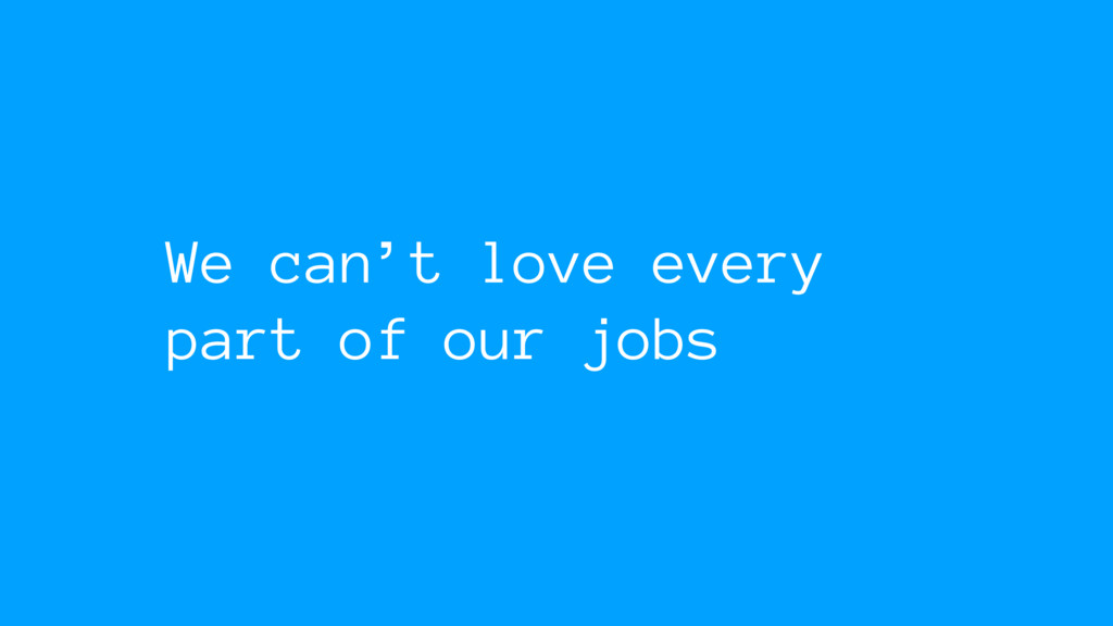 We can't love every part of our jobs