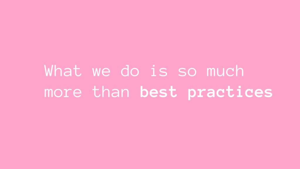 What we do is so much more than best practices