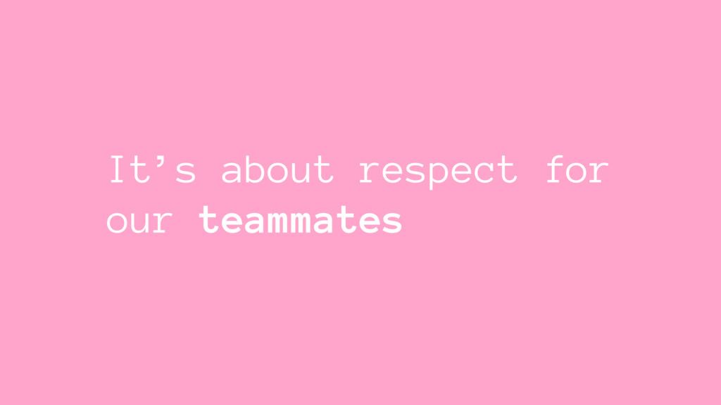 It's about respect for our teammates