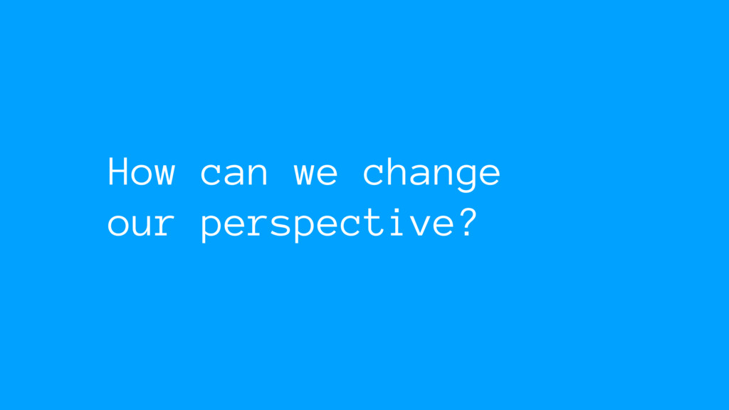 How can we change our perspective?