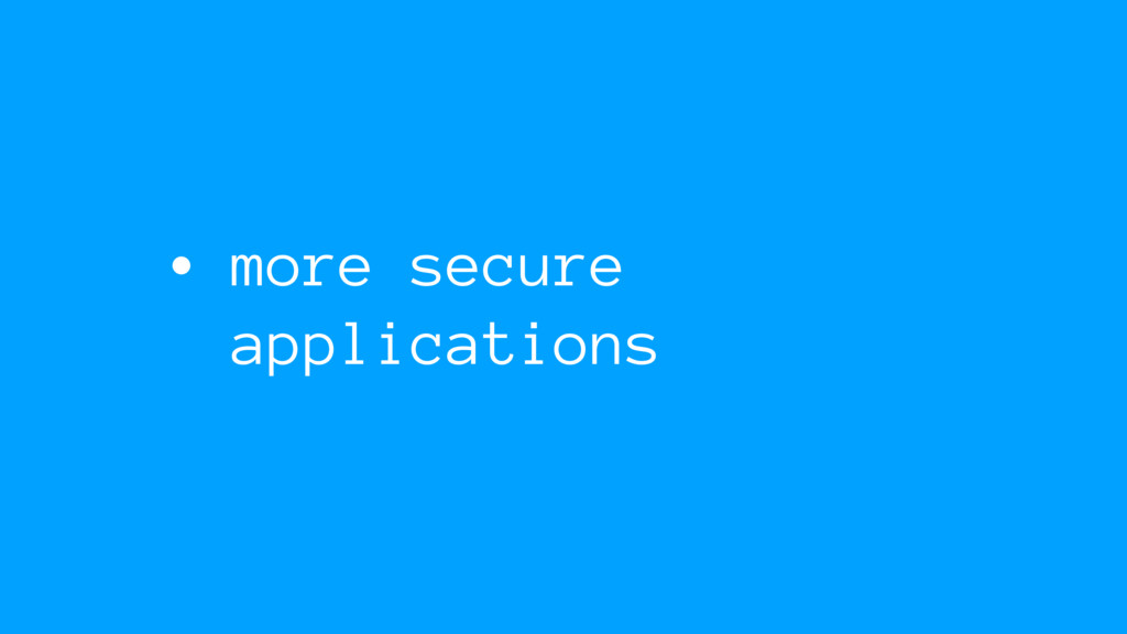 • more secure applications