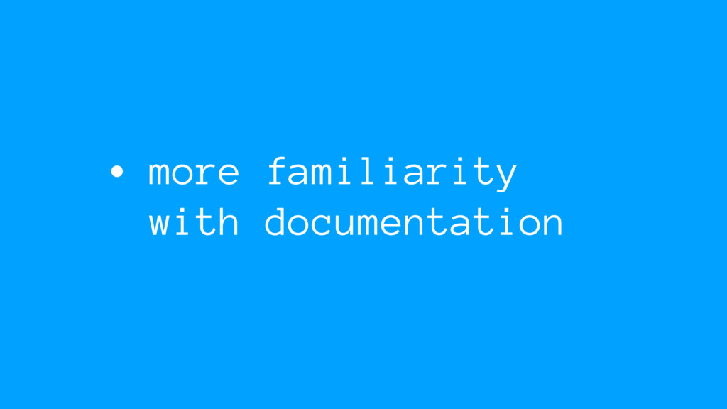 • more familiarity with documentation