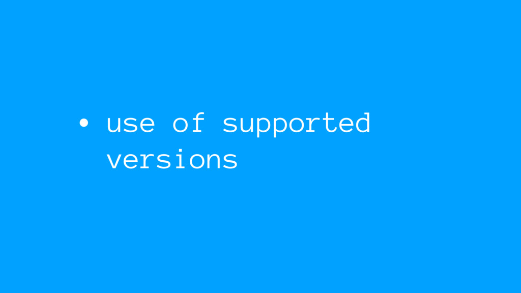 • use of supported versions