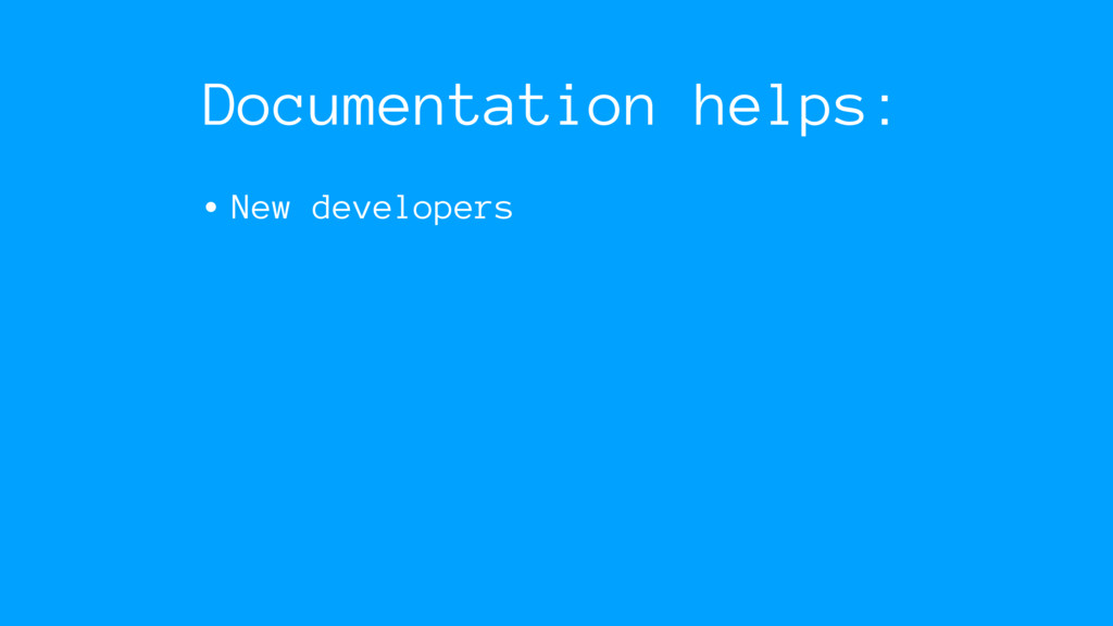 Documentation helps: • New developers